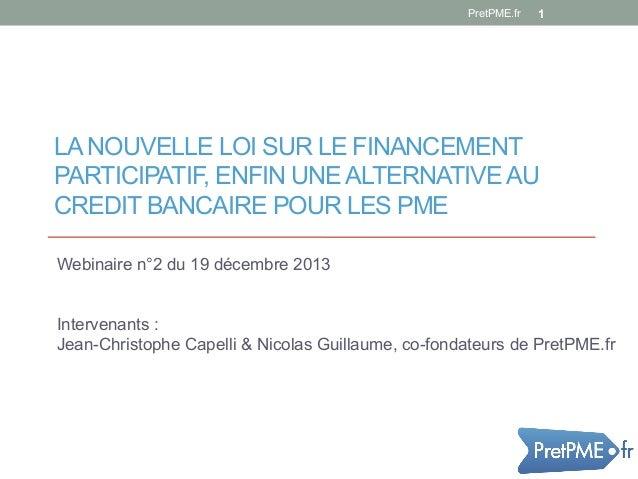 PretPME.fr  1  LA NOUVELLE LOI SUR LE FINANCEMENT PARTICIPATIF, ENFIN UNE ALTERNATIVE AU CREDIT BANCAIRE POUR LES PME Webi...