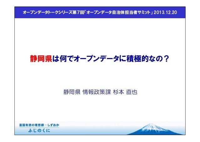 オープンデータトークシリーズ第7回「オープンデータ自治体担当者サミット」 2013.12.20  静岡県は何でオープンデータに積極的なの?  静岡県 情報政策課 杉本 直也