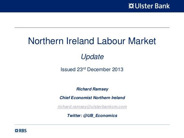 Northern Ireland Labour Market Update Issued 23rd December 2013  Richard Ramsey Chief Economist Northern Ireland richard.r...