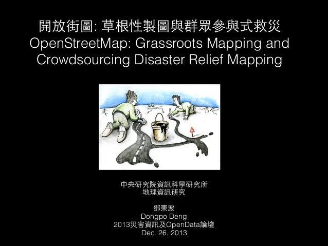 開放街圖: 草根性製圖與群眾參與式救災 OpenStreetMap: Grassroots Mapping and Crowdsourcing Disaster Relief Mapping  中央研究院資訊科學研究所 地理資訊研究  ! 鄧東...