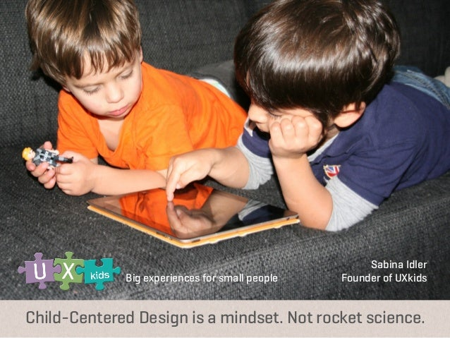 Big experiences for small people  	    Sabina Idler Founder of UXkids  Child-Centered Design is a mindset. Not rocket scie...
