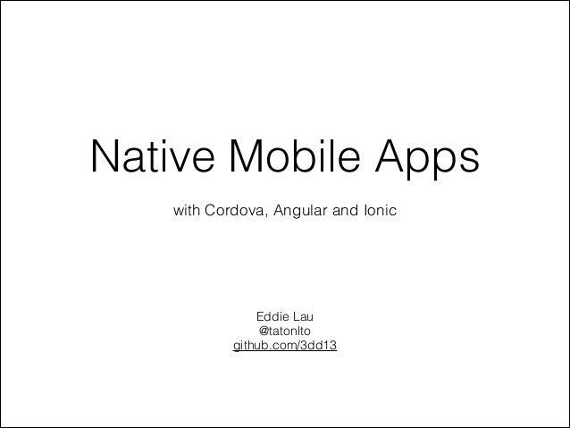Native Mobile Apps with Cordova, Angular and Ionic  Eddie Lau @tatonlto github.com/3dd13