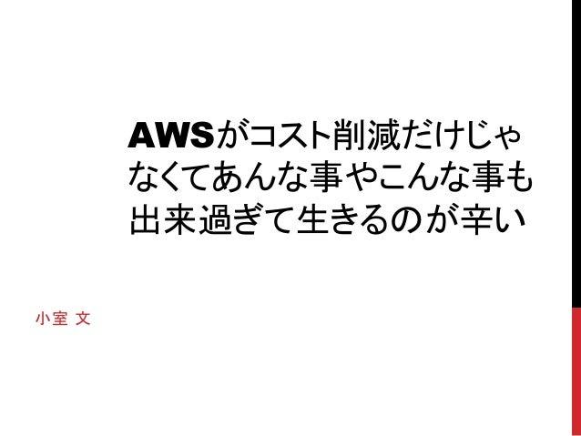 2013/12/06 JAWS-UG 鹿児島 AWSがコスト削減だけじゃなくて あんな事やこんな事も出来過ぎて生きるのが辛い