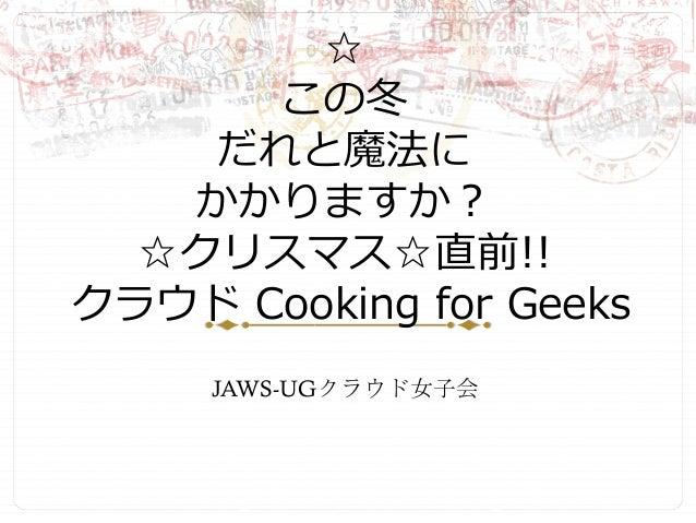 ☆ この冬 だれと魔法に かかりますか?  ☆クリスマス☆直前!!  クラウド Cooking for Geeks JAWS-UGクラウド女子会