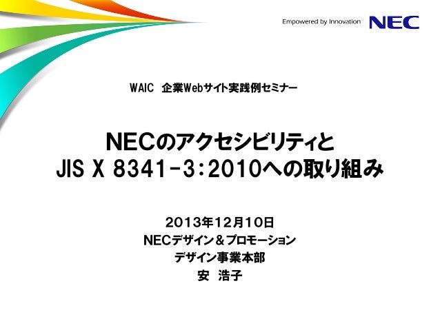 WAIC 企業Webサイト実践例セミナー  NECのアクセシビリティと JIS X 8341-3:2010への取り組み 2013年12月10日 NECデザイン&プロモーション デザイン事業本部 安 浩子