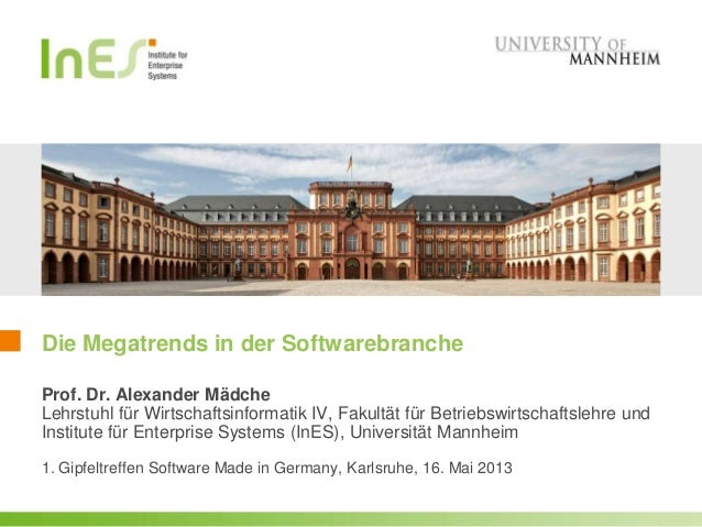 Die Megatrends in der Softwarebranche1. Gipfeltreffen Software Made in Germany, Karlsruhe, 16. Mai 2013Prof. Dr. Alexander...