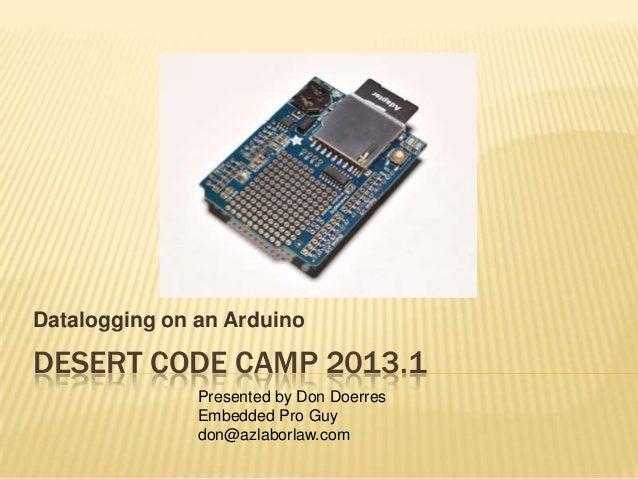 Datalogging on an ArduinoDESERT CODE CAMP 2013.1               Presented by Don Doerres               Embedded Pro Guy    ...