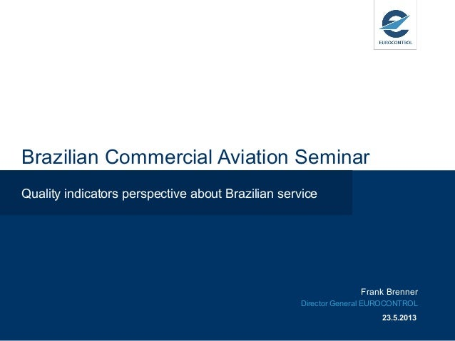 Brazilian Commercial Aviation SeminarQuality indicators perspective about Brazilian serviceFrank BrennerDirector General E...