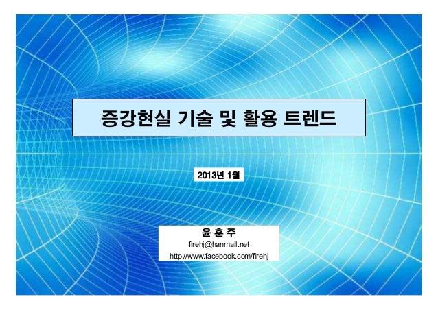 증강현실 기술 및 활용 트렌드 2013년 1월  윤훈주 firehj@hanmail.net http://www.facebook.com/firehj