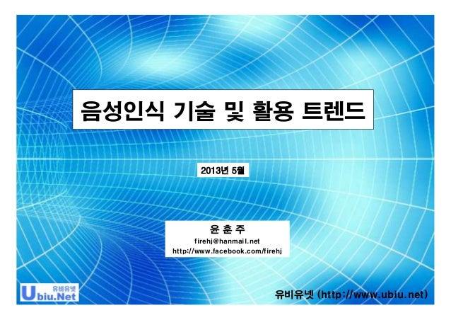 음성인식 기술 및 활용 트렌드 2013년 5월  윤훈주 firehj@hanmail.net http://www.facebook.com/firehj  유비유넷 (http://www.ubiu.net)