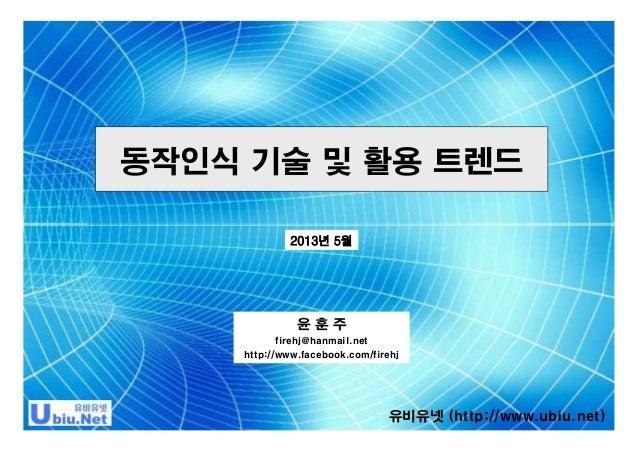 동작인식 기술 및 활용 트렌드 2013년 5월  윤훈주 firehj@hanmail.net http://www.facebook.com/firehj  유비유넷 (http://www.ubiu.net)