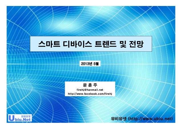 스마트 디바이스 트렌드 및 전망 2013년 5월  윤훈주 firehj@hanmail.net http://www.facebook.com/firehj  유비유넷 (http://www.ubiu.net)