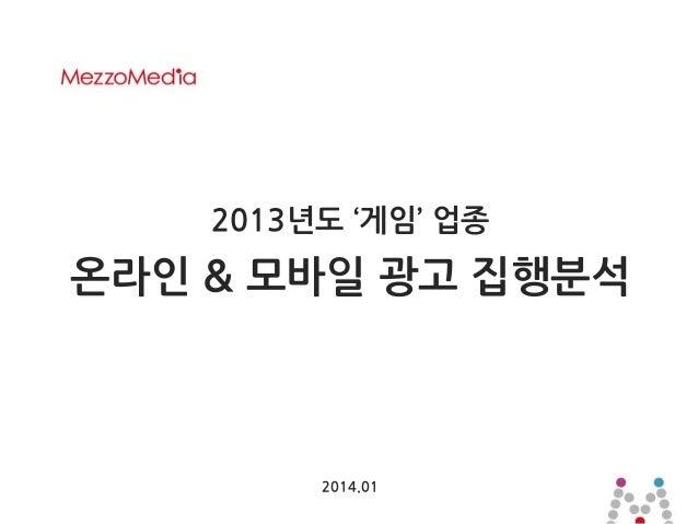 2013년도 '게임' 업종  온라인 & 모바일 광고 집행분석  2014.01 1  ⓒ 2013 MezzoMedia Inc.