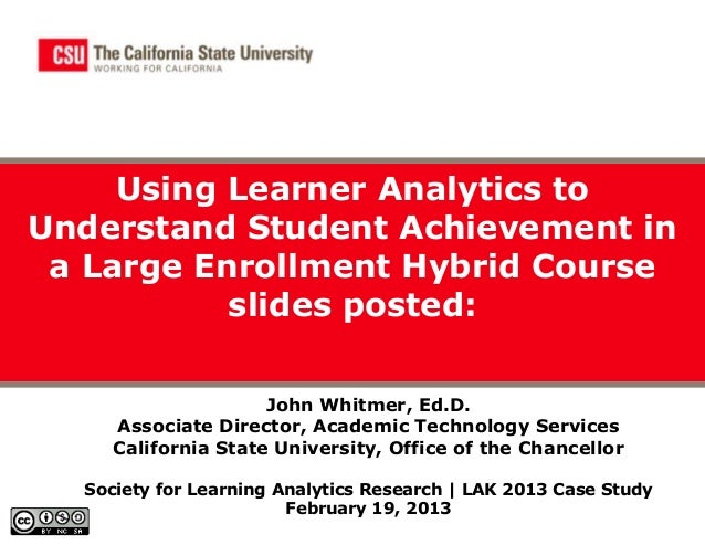 Using Learner Analytics toUnderstand Student Achievement in a Large Enrollment Hybrid Course           slides posted:     ...