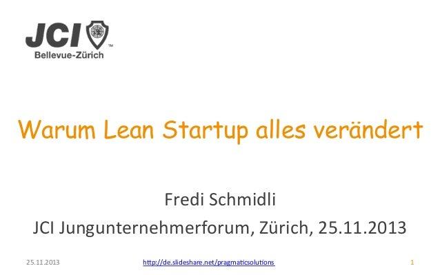 Warum Lean Startup alles verändert  25.11.2013  Fredi  Schmidli  JCI  Jungunternehmerforum,  Zürich,  25.11.2013  h>p://de...