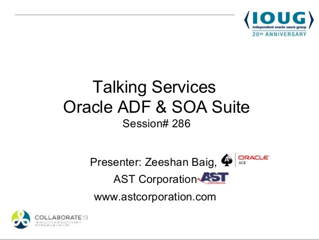 Talking ServicesOracle ADF & SOA Suite         Session# 286   Presenter: Zeeshan Baig,       AST Corporation   www.astcorp...