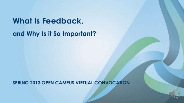 What Is Feedback,and Why Is it So Important?SPRING 2013 OPEN CAMPUS VIRTUAL CONVOCATION