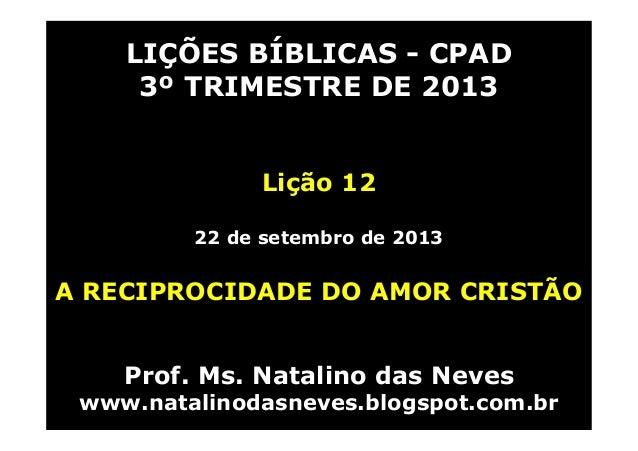 LIÇÕES BÍBLICAS - CPAD 3º TRIMESTRE DE 2013 Lição 12 22 de setembro de 2013 A RECIPROCIDADE DO AMOR CRISTÃO Prof. Ms. Nata...