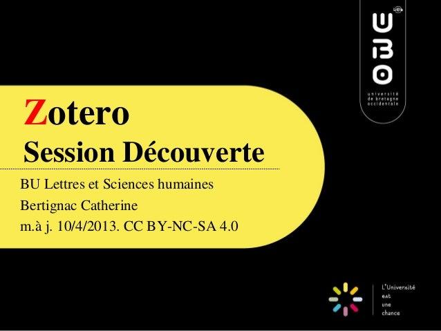 Zotero Session Découverte BU Lettres et Sciences humaines Bertignac Catherine m.à j. 10/4/2013. CC BY-NC-SA 4.0 CC BY-NC-S...