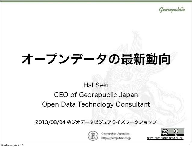 http://slideshare.net/hal_sk/ オープンデータの最新動向 Hal Seki CEO of Georepublic Japan Open Data Technology Consultant 2013/08/04 @ジ...