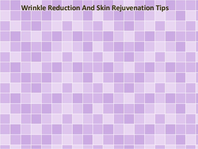 Wrinkle Reduction And Skin Rejuvenation Tips