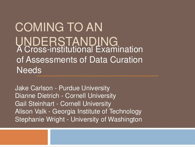 COMING TO ANUNDERSTANDINGA Cross-institutional Examinationof Assessments of Data CurationNeedsJake Carlson - Purdue Univer...