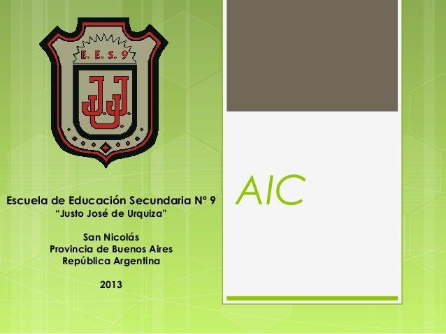 """AICEscuela de Educación Secundaria Nº 9""""Justo José de Urquiza""""San NicolásProvincia de Buenos AiresRepública Argentina2013"""