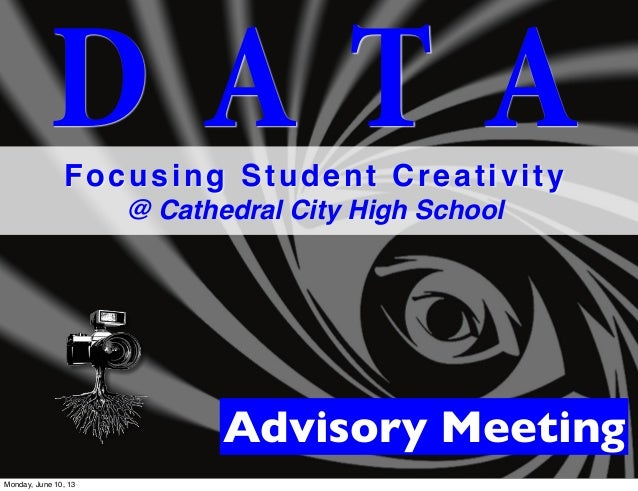 D A T AFocusing Student Creativity@ Cathedral City High SchoolAdvisory MeetingMonday, June 10, 13