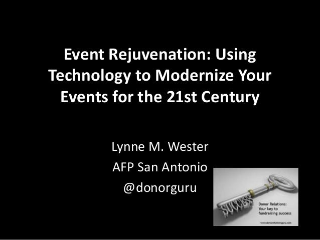 Event Rejuvenation: Using Technology to Modernize Your Events for the 21st Century Lynne M. Wester AFP San Antonio @donorg...