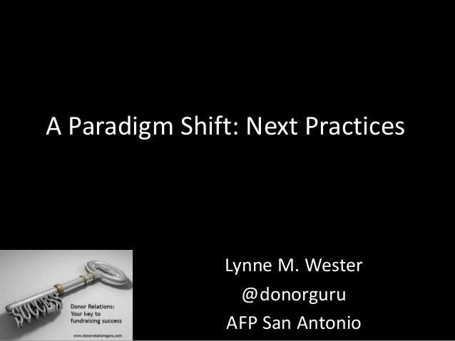 A Paradigm Shift: Next Practices Lynne M. Wester @donorguru AFP San Antonio
