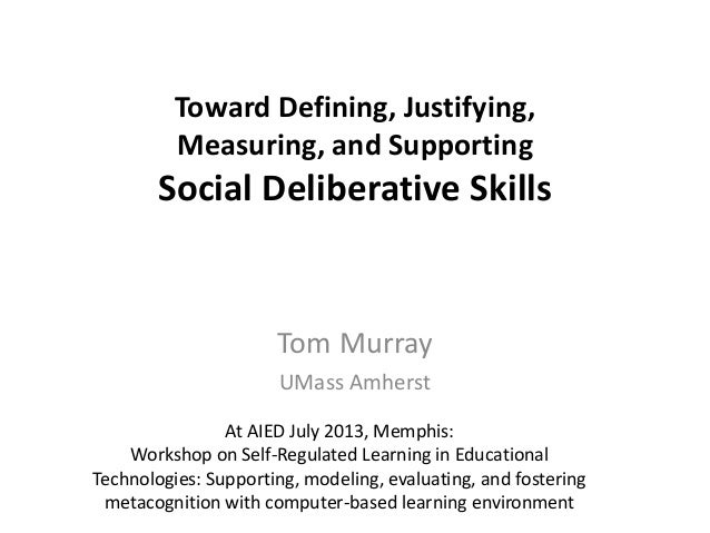 Toward Defining, Justifying, Measuring, and Supporting Social Deliberative Skills Tom Murray UMass Amherst At AIED July 20...