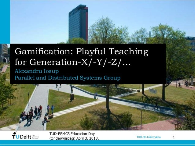 Gamification: Playful Teachingfor Generation-X/-Y/-Z/…Alexandru IosupParallel and Distributed Systems Group            TUD...