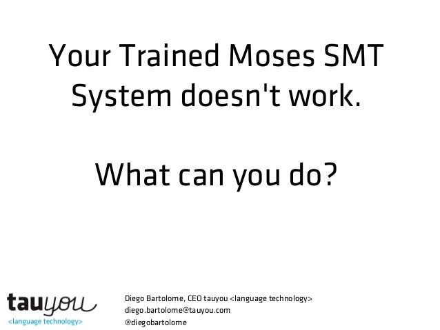 Your Trained Moses SMTSystem doesnt work.What can you do?Diego Bartolome, CEO tauyou <language technology>diego.bartolome@...