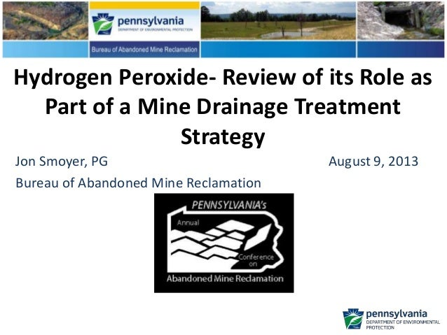 Hydrogen Peroxide- Review of its Role as Part of a Mine Drainage Treatment Strategy Jon Smoyer, PG August 9, 2013 Bureau o...