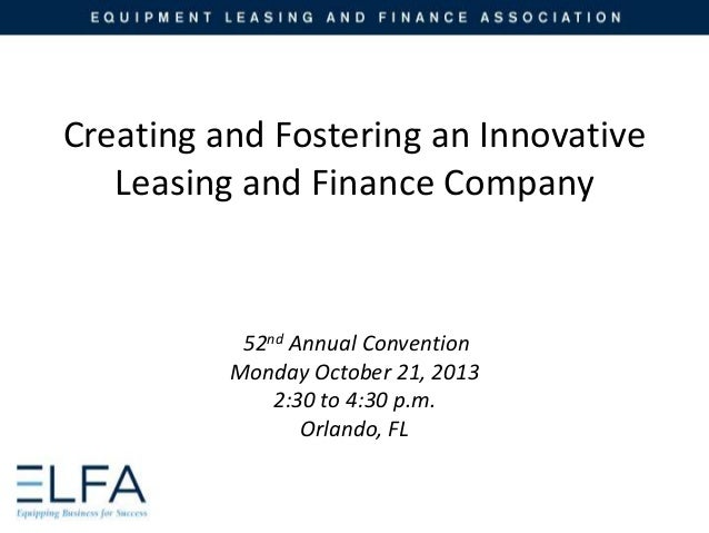 Creating and Fostering an Innovative Leasing and Finance Company  52nd Annual Convention Monday October 21, 2013 2:30 to 4...