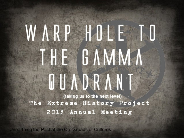 Warp hole to        the Gamma         Quadrant         (taking us to the next level)         The Extreme History Project  ...