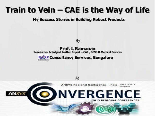Train to Vein - 2013 ANSYS India users conference - From the experience of Ramanan in predictive design of product development using CAE
