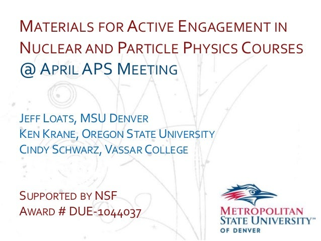 MATERIALS FOR ACTIVE ENGAGEMENT INNUCLEAR AND PARTICLE PHYSICS COURSES@ APRIL APS MEETINGNameSchoolDepartment DENVERJEFF L...