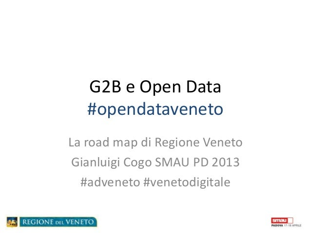 G2B e Open Data   #opendatavenetoLa road map di Regione Veneto Gianluigi Cogo SMAU PD 2013  #adveneto #venetodigitale