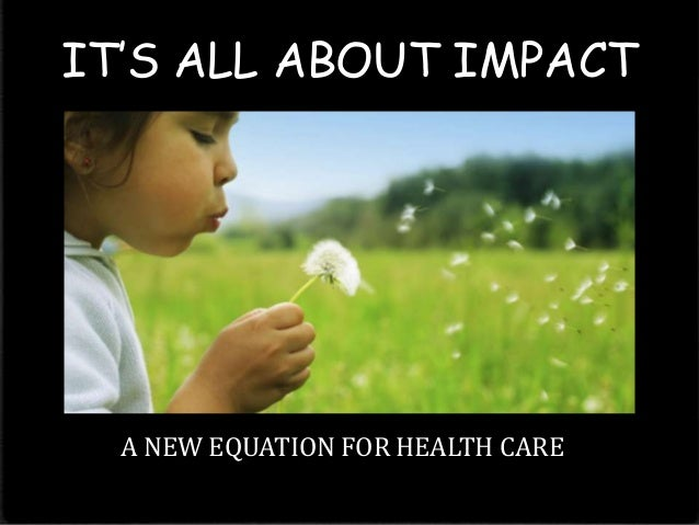 IT'S ALL ABOUT IMPACT  A NEW EQUATION FOR HEALTH CARE