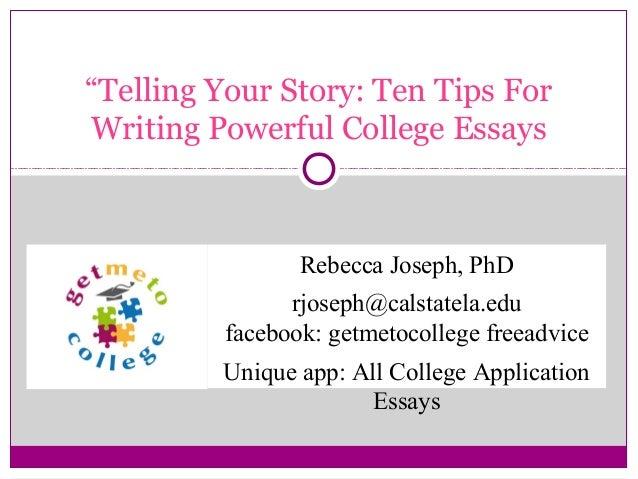 """Telling Your Story: Ten Tips For Writing Powerful College Essays  Rebecca Joseph, PhD rjoseph@calstatela.edu facebook: ge..."