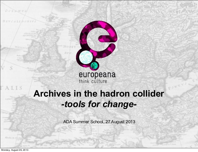Archives in the hadron collider -tools for change- ADA Summer School, 27 August 2013 Monday, August 26, 2013