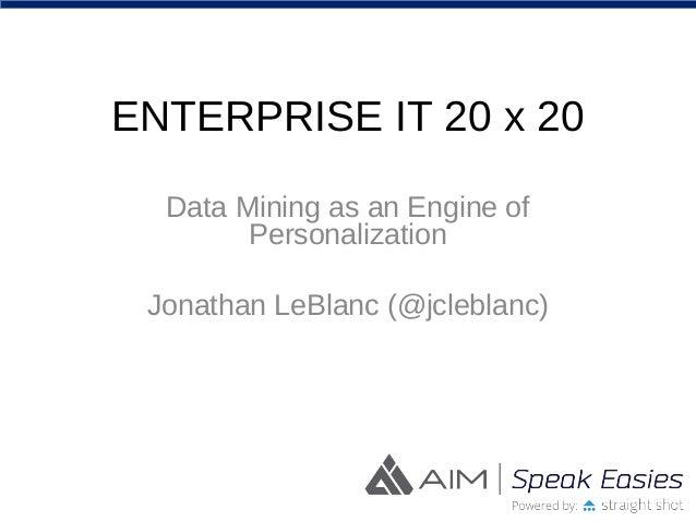 ENTERPRISE IT 20 x 20 Data Mining as an Engine of Personalization Jonathan LeBlanc (@jcleblanc)