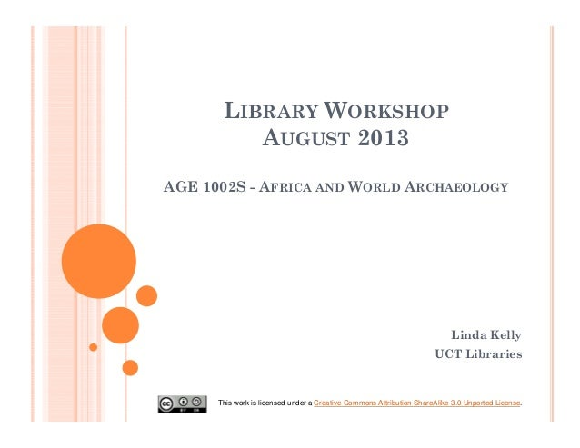 LIBRARY WORKSHOP AUGUST 2013 AGE 1002S - AFRICA AND WORLD ARCHAEOLOGY Linda Kelly UCT Libraries This work is licensed unde...