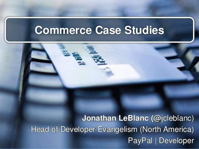 Commerce Case Studies Jonathan LeBlanc (@jcleblanc) Head of Developer Evangelism (North America) PayPal | Developer