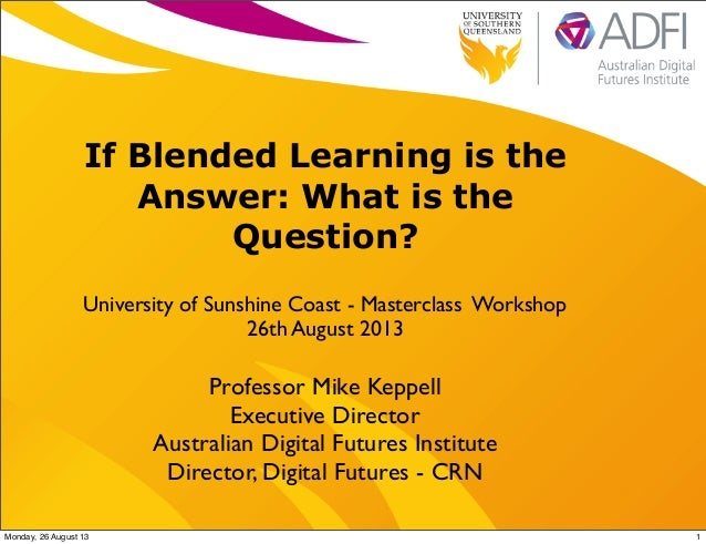 If Blended Learning is the Answer: What is the Question? University of Sunshine Coast - Masterclass Workshop 26th August 2...