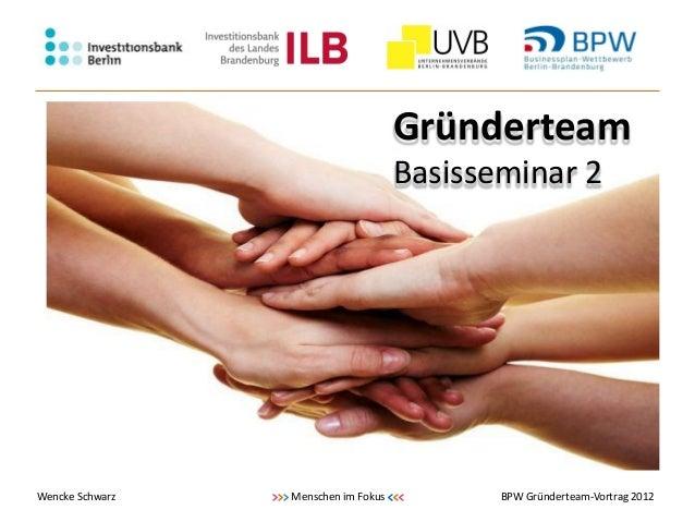 Gründerteam                                         Basisseminar 2Wencke Schwarz   >>> Menschen im   Fokus <<<    BPW Grün...