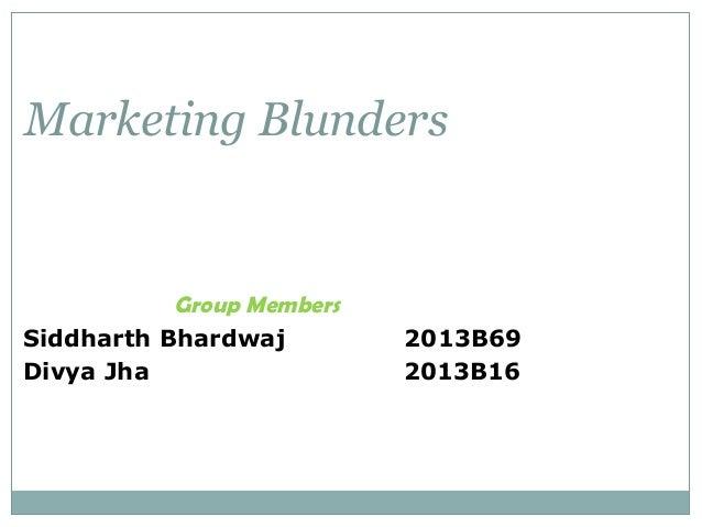 Marketing Blunders  Group Members Siddharth Bhardwaj Divya Jha  2013B69 2013B16