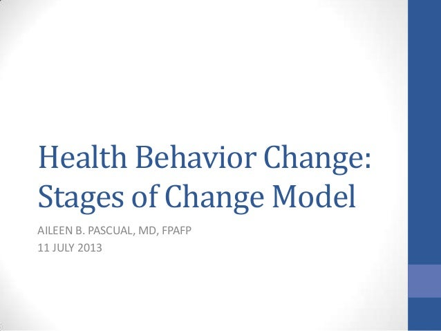 Health Behavior Change: Stages of Change Model AILEEN B. PASCUAL, MD, FPAFP 11 JULY 2013