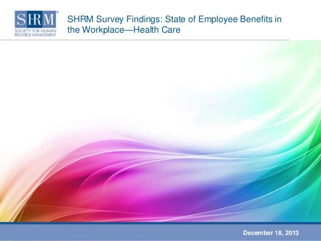 SHRM Survey Findings: State of Employee Benefits in the Workplace—Health Care  December 18, 2013